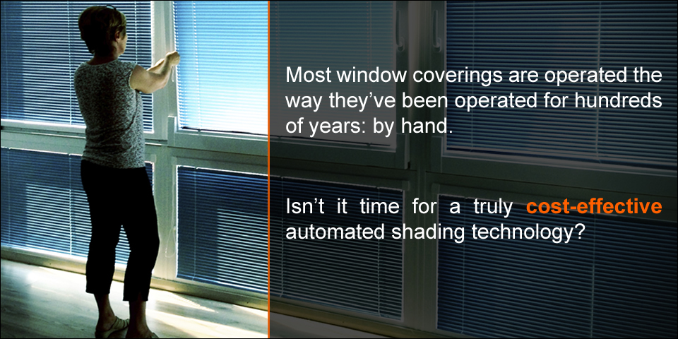 Most window coverings are operated the way they've been operated for hundreds of years: by hand.  Isn't it time for a truly cost-effective automated shading technology?